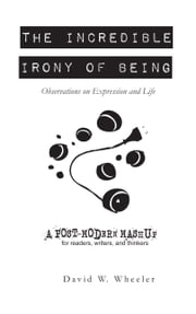 The Incredible Irony of Being: Thoughts on Expression and Life ebook by David Wheeler