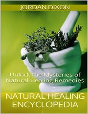 Natural Healing Encyclopedia: Unlock the Mysteries of Natural Healing Remedies ebook by Jordan Dixon