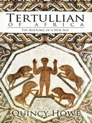 Tertullian of Africa - The Rhetoric of a New Age ebook by Quincy Howe