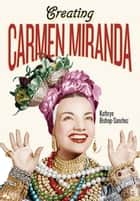 Creating Carmen Miranda - Race, Camp, and Transnational Stardom ebook by Kathryn Bishop-Sanchez