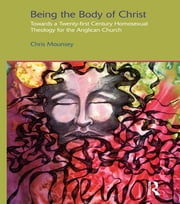 Being the Body of Christ - Towards a Twenty-First Century Homosexual Theology for the Anglican Church ebook by Chris Mounsey