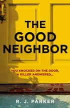 The Good Neighbor ebook by R. J. Parker