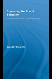Contesting Neoliberal Education: Public Resistance and Collective Advance ebook by Hill, Dave