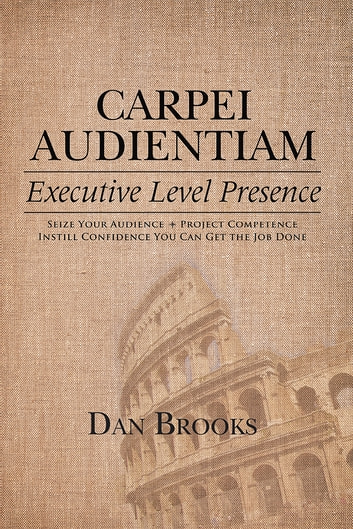 Carpei Audientiam: Executive Level Presence - Seize Your Audience, Project Competence Instill Confidence You Can Get the Job Done ebook by Dan Brooks