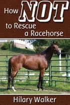 How Not to Rescue a Racehorse ebook by Hilary Walker