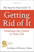 Getting Rid of It: The Step-by-Step Guide to Eliminate the Clutter in Your Life