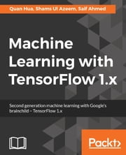 Machine Learning with TensorFlow 1.x ebook by Saif Ahmed, Quan Hua, Shams Ul Azeem