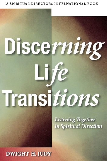 Discerning Life Transitions - Listening Together in Spiritual Direction ebook by Dwight H. Judy
