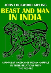 Beast and Man in India - A Popular Sketch of Indian Animals in Their Relations with the People ebook by John Lockwood Kipling