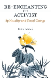 Re-enchanting the Activist - Spirituality and Social Change ebook by Keith Hebden