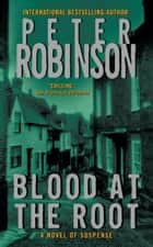 Blood at the Root - An Inspector Banks Novel ebook by Peter Robinson