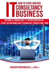 How to Start and Run IT Consultancy Business: Become a Consultant, IT Entrepreneur or Start an Information Technology Consulting Firm ebook by Srikanth Merianda