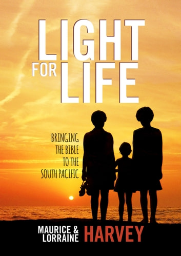 Light for Life - Bringing the Bible to the South Pacific ebook by Maurice Harvey,Lorraine Harvey