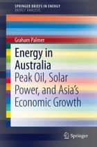 Energy in Australia - Peak Oil, Solar Power, and Asia's Economic Growth ebook by Graham Palmer