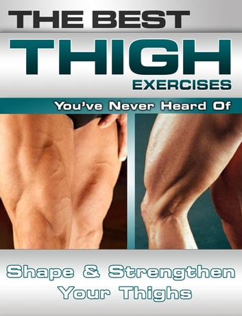 The Best Thigh Exercises You've Never Heard Of: Shape and Strengthen Your Thighs ebook by Nick Nilsson