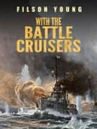 With the Battle Cruisers ebook by Filson Young