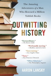 Outwitting History - The Amazing Adventures of a Man Who Rescued a Million Yiddish Books ebook by Aaron Lansky