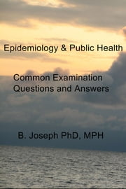 Epidemiology & Public Health - Common Examination Questions and Answers ebook by B. Joseph PhD, MPH