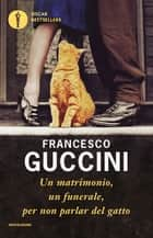 Un matrimonio, un funerale, per non parlar del gatto ebook by Francesco Guccini