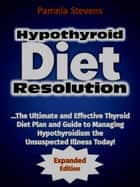 Hypothyroid Diet Resolution: The Ultimate and Effective Thyroid Diet Plan and Guide to Managing Hypothyroidism the Unsuspected Illness Today! (Expanded Edition) ebook by Pamela Stevens
