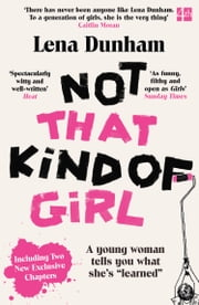 "Not That Kind of Girl: A Young Woman Tells You What She's ""Learned"" eBook by Lena Dunham"