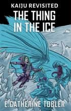 The Thing In The Ice ebook by E. Catherine Tobler