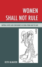 Women Shall Not Rule - Imperial Wives and Concubines in China from Han to Liao ebook by Keith McMahon
