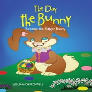 The Day the Bunny Became the Easter Bunny. ebook by William Churchwell