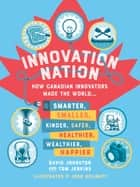 Innovation Nation - How Canadian Innovators Made the World Smarter, Smaller, Kinder, Safer, Healthier, Wealthier, Happier ebook by David Johnston, Tom Jenkins