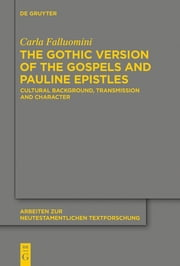The Gothic Version of the Gospels and Pauline Epistles - Cultural Background, Transmission and Character ebook by Carla Falluomini