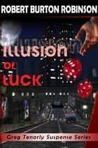 Illusion of Luck - Greg Tenorly Suspense Series, #3 ebook by Robert Burton Robinson