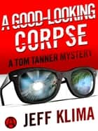 A Good-Looking Corpse - A Tom Tanner Mystery ebook by Jeff Klima