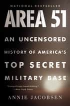 Area 51 - An Uncensored History of America's Top Secret Military Base Ebook di Annie Jacobsen
