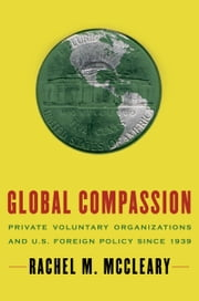 Global Compassion - Private Voluntary Organizations and U.S. Foreign Policy Since 1939 ebook by Rachel M. McCleary