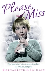 Please, Miss - The true story of a trainee teacher in 1960s Liverpool ebook by Bernadette Robinson
