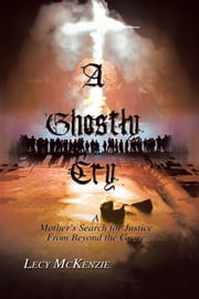 A Ghostly Cry - A Mother's Search for Justice From Beyond the Grave ebook by Lecy McKenzie