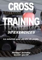 Cross training 50 exercices - La solution pour perdre du poids ebook by Philippe JEANDEY