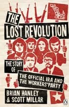 The Lost Revolution - The Story of the Official IRA and the Workers' Party ebook by Brian Hanley, Scott Millar