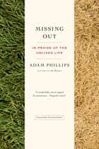 Missing Out - In Praise of the Unlived Life ebook by Adam Phillips