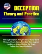 Deception: Theory and Practice - Military Deception, Army Doctrine, World War II, Vietnam, Desert Storm, Post Cold War, Surprise, Freedom of Action, Mislead the Target, Subversion, Mental Isolation ebook by Progressive Management
