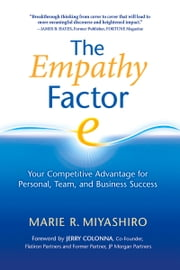The Empathy Factor: Your Competitive Advantage for Personal, Team, and Business Success - Your Competitive Advantage for Personal, Team, and Business Success ebook by Marie R. Miyashiro,Jerry Colonna