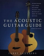 Acoustic Guitar Guide: Everything You Need to Know to Buy and Maintain a New or Used Guitar ebook by Sandberg, Larry