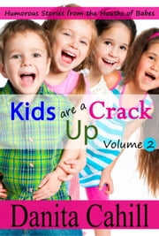KIDS ARE A CRACK UP - HUMOROUS STORIES FROM THE MOUTHS OF BABES, VOLUME 2 - KIDS ARE A CRACK UP, #2 ebook by Danita Cahill