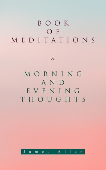 Book of Meditations & Morning and Evening Thoughts - Powerful & Motivational Quotes for Every Day in the Year (2 Books in One Edition) eBook by James Allen