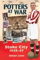 Potters at War: Stoke City 1939-47 ebook by Simon Lowe
