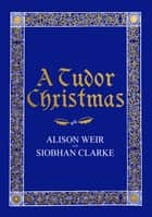A Tudor Christmas ebook by Alison Weir, Siobhan Clarke