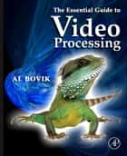 The Essential Guide to Video Processing ebook by Alan C. Bovik