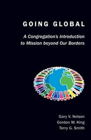 Going Global - A Congregation's Introduction to Mission Beyond Our Borders ebook by Rev. Dr. Gary Nelson,Dr. Gordon W. King,Dr. Terry Smith