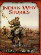 Indian Why Stories ebook by Frank B. Linderman, Charles M. Russell