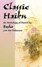Classic Haiku - An Anthology of Poems by Basho and His Followers ebook by Asataro Miyamori, Basho